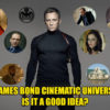 A James Bond Cinematic Universe – Is It A Good Idea?